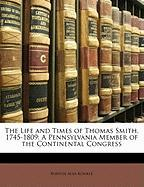 The Life and Times of Thomas Smith, 1745-1809: A Pennsylvania Member of the Continental Congress - Konkle, Burton Alva