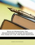 Weir of Hermiston: The Misadventures of John Nicholson. the Story of a Lie. the Body-Snatcher - Stevenson, Robert Louis