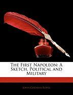 The First Napoleon: A Sketch, Political and Military - Ropes, John Codman