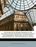 A  Catalogue of Books Printed at or Relating to the University, Town & County of Cambridge, from 1521 to 1893: With Bibliographical and Biographical - Bowes, Robert; Jenkinson, Francis