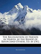 The Recognition of Friends in Heaven, by the Bishop of Ripon [And Others, Ed. by J.W.]. - Recognition