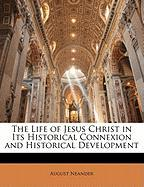 The Life of Jesus Christ in Its Historical Connexion and Historical Development - Neander, August