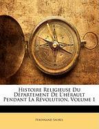 Histoire Religieuse Du D Partement de L'h Rault Pendant La R Volution, Volume 1 - Saurel, Ferdinand