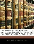 The Prologue, the Knightes Tale, the Nonne Prestes Tale from the Canterbury Tales: A Revised Text - Morris, Richard; Chaucer, Geoffrey
