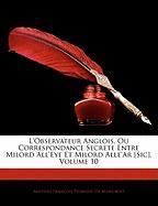 L'Observateur Anglois, Ou Correspondance Secrete Entre Milord All'eye Et Milord Alle'ar [Sic], Volume 10 - De Mairobert, Mathieu Franois Pidanzat