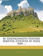 M. Goldschmidts Poetiske Skrifter, Utigivne AF Hans S N ... - Anonymous