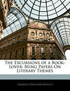 The Excursions of a Book-Lover: Being Papers on Literary Themes - Marvin, Frederic Rowland