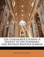 The Coalheaver's Scraps: A Present to His Venerable and Revered Brother Jenkins - Huntington, William