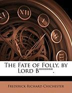 The Fate of Folly, by Lord B*******. - Chichester, Frederick Richard