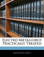Electro-Metallurgy Practically Treated - Watt, Alexander