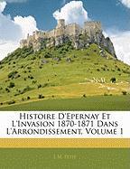 Histoire D'Epernay Et L'Invasion 1870-1871 Dans L'Arrondissement, Volume 1 - Petit, L. M.