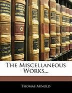 The Miscellaneous Works... - Arnold, Thomas