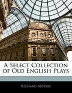 A Select Collection of Old English Plays - Morris, Richard