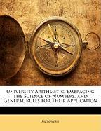 University Arithmetic, Embracing the Science of Numbers, and General Rules for Their Application - Anonymous