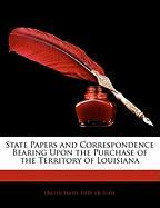 State Papers and Correspondence Bearing Upon the Purchase of the Territory of Louisiana