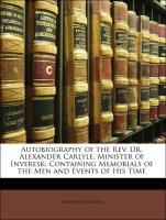 Autobiography of the Rev. Dr. Alexander Carlyle, Minister of Inveresk: Containing Memorials of the Men and Events of His Time - Carlyle, Alexander