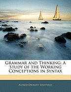 Grammar and Thinking: A Study of the Working Conceptions in Syntax - Sheffield, Alfred Dwight