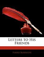 Letters to His Friends - Robinson, Forbes