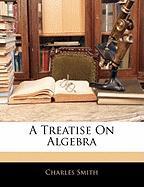 A Treatise on Algebra - Smith, Charles, Jr.