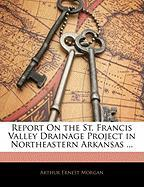 Report on the St. Francis Valley Drainage Project in Northeastern Arkansas ... - Morgan, Arthur Ernest