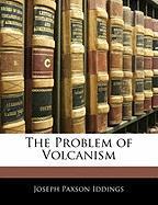 The Problem of Volcanism - Iddings, Joseph Paxson
