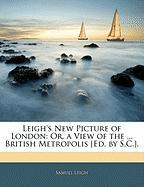 Leigh's New Picture of London: Or, a View of the ... British Metropolis [Ed. by S.C.]. - Leigh, Samuel