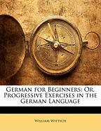 German for Beginners: Or, Progressive Exercises in the German Language - Wittich, William