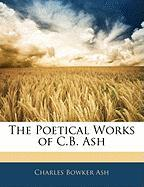 The Poetical Works of C.B. Ash the Poetical Works of C.B. Ash - Ash, Charles Bowker