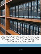 Coleccin Legislativa de Espaa: Continuacin de La Coleccin de Decretos, Volume 19