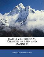 Half a Century: Or, Changes in Men and Manners - Shand, Alexander Innes