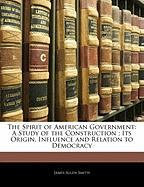 The Spirit of American Government: A Study of the Construction; Its Origin, Influence and Relation to Democracy - Smith, James Allen