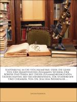 Einführung In Die Stöchiometrie: Oder Die Lehre Von Der Quantitativen Zusammen Setzung Der Körper Und Ihren Mit Dieser Zusammenhän