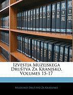Izvestja Muzejskega Drutva Za Kranjsko, Volumes 15-17 - Kranjsko, Muzejsko Drutvo Za