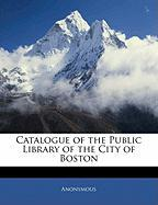 Catalogue of the Public Library of the City of Boston - Anonymous