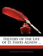 History of the Life of D. Hayes Agnew ... - Adams, Jedidiah Howe