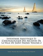Inventaire Analytique Et Chronologique Des Archives de La Ville de Saint-Trond, Volume 2 - Archives, Saint-Trond; Straven, Franois