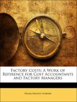 Factory Costs: A Work of Reference for Cost Accountants and Factory Managers - Webner, Frank Erastus