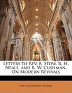 Letters to REV. B. Stow, R. H. Neale, and R. W. Cushman, on Modern Revivals - Skinner, Otis Ainsworth