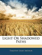 Light or Shadowed Paths - Arthur, Timothy Shay