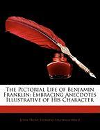 The Pictorial Life of Benjamin Franklin: Embracing Anecdotes Illustrative of His Character - Frost, John; Weld, H. Hastings