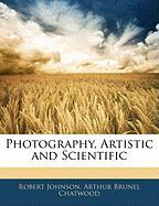 Photography, Artistic and Scientific - Johnson, Robert; Chatwood, Arthur Brunel