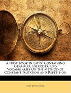 A First Book in Latin: Containing Grammar, Exercises, and Vocabularies on the Method of Constant Imitation and Repetition - Mc'Clintock, John