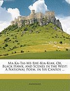 Ma-Ka-Tai-Me-She-Kia-Kiak, Or, Black Hawk, and Scenes in the West: A National Poem, in Six Cantos ... - Anonymous