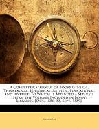 A  Complete Catalogue of Books General, Theological, Historical, Artistic, Educational, and Juvenile: To Which Is Appended a Separate List of the Vol - Anonymous