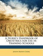 A Nurse's Handbook of Obstetrics for Use in Training-Schools - Cooke, Joseph Brown
