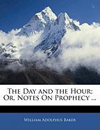 The Day and the Hour; Or, Notes on Prophecy ... - Baker, William Adolphus
