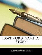 Love - Or a Name: A Story - Hawthorne, Julian
