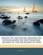 Report of the Special Mission on Investigation to the Philippine Islands of the Secretary of War - Anonymous