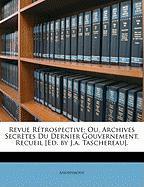 Revue Rtrospective; Ou, Archives Secrtes Du Dernier Gouvernement, Recueil [Ed. by J.A. Taschereau]. - Anonymous