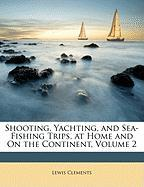 Shooting, Yachting, and Sea-Fishing Trips, at Home and on the Continent, Volume 2 - Clements, Lewis
